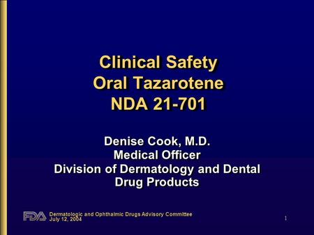 Dermatologic and Ophthalmic Drugs Advisory Committee July 12, 2004 1 Clinical Safety Oral Tazarotene NDA 21-701 Denise Cook, M.D. Medical Officer Division.