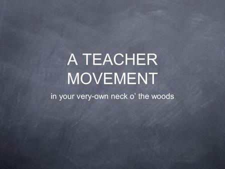 A TEACHER MOVEMENT in your very-own neck o' the woods.
