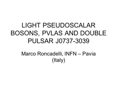 LIGHT PSEUDOSCALAR BOSONS, PVLAS AND DOUBLE PULSAR J0737-3039 Marco Roncadelli, INFN – Pavia (Italy)