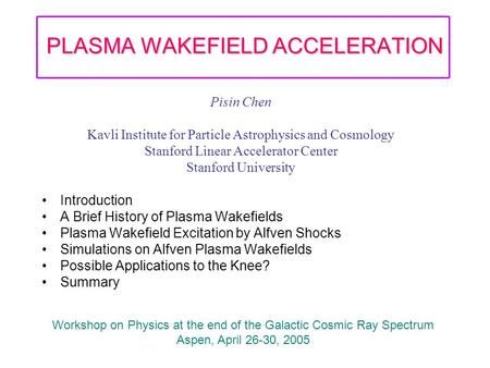PLASMA WAKEFIELD ACCELERATION Pisin Chen Kavli Institute for Particle Astrophysics and Cosmology Stanford Linear Accelerator Center Stanford University.