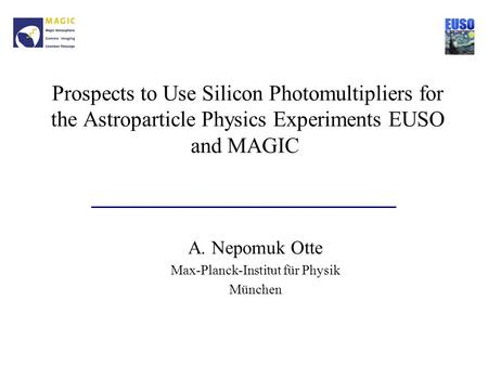 Prospects to Use Silicon Photomultipliers for the Astroparticle Physics Experiments EUSO and MAGIC A. Nepomuk Otte Max-Planck-Institut für Physik München.