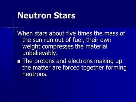 Neutron Stars When stars about five times the mass of the sun run out of fuel, their own weight compresses the material unbelievably. The protons and electrons.