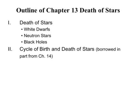 I.Death of Stars White Dwarfs Neutron Stars Black Holes II.Cycle of Birth and Death of Stars (borrowed in part from Ch. 14) Outline of Chapter 13 Death.