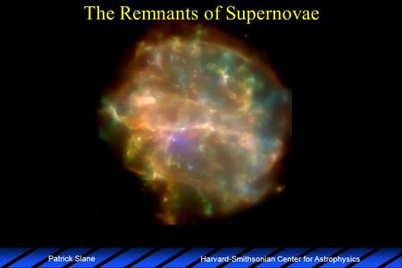 Harvard-Smithsonian Center for Astrophysics Patrick Slane The Remnants of Supernovae.