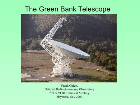 The Green Bank Telescope Frank Ghigo, National Radio Astronomy Observatory 7 th US VLBI Technical Meeting, Haystack, Nov 2009.