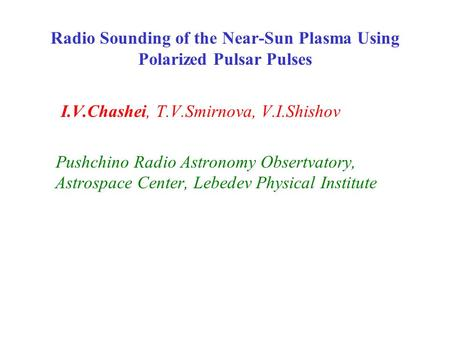 Radio Sounding of the Near-Sun Plasma Using Polarized Pulsar Pulses I.V.Chashei, T.V.Smirnova, V.I.Shishov Pushchino Radio Astronomy Obsertvatory, Astrospace.