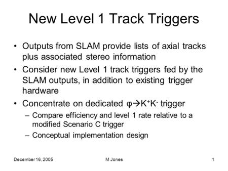 December 16, 2005M Jones1 New Level 1 Track Triggers Outputs from SLAM provide lists of axial tracks plus associated stereo information Consider new Level.
