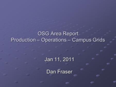 OSG Area Report Production – Operations – Campus Grids Jan 11, 2011 Dan Fraser.
