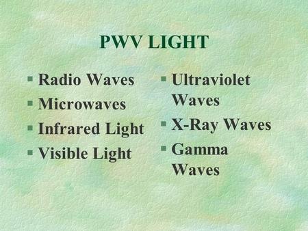 PWV LIGHT §Radio Waves §Microwaves §Infrared Light §Visible Light §Ultraviolet Waves §X-Ray Waves §Gamma Waves.