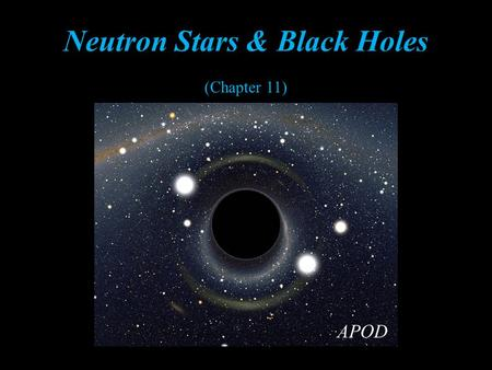 Neutron Stars & Black Holes (Chapter 11) APOD. Student Learning Objective Indentify properties of Neutron Stars & Black Holes NASA.