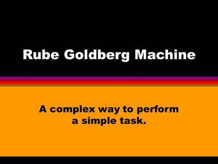 Rube Goldberg Machine A complex way to perform a simple task.