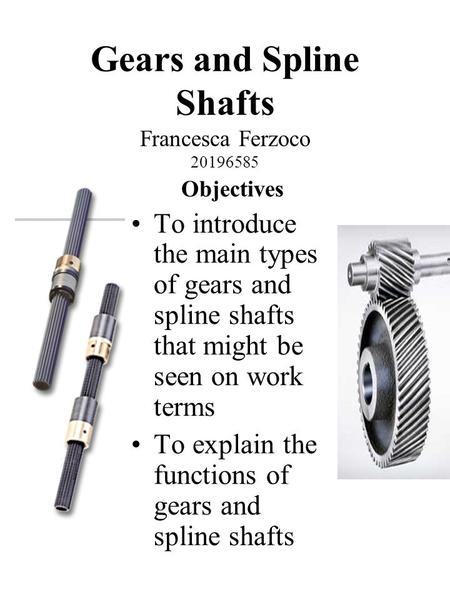 Gears and Spline Shafts Francesca Ferzoco 20196585 Objectives To introduce the main types of gears and spline shafts that might be seen on work terms To.