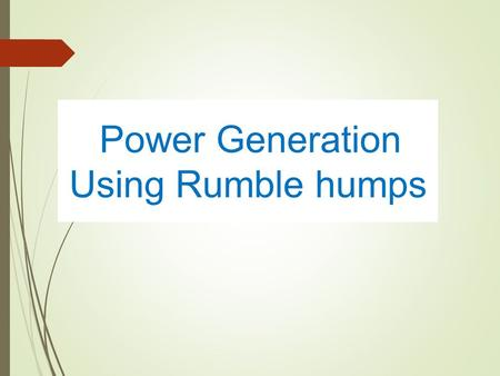 Power Generation Using Rumble humps. Power Generation Using Rumble humps.