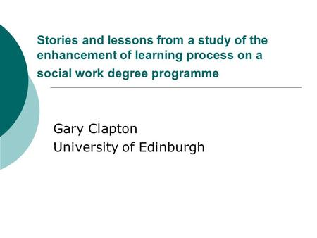 Stories and lessons from a study of the enhancement of learning process on a social work degree programme Gary Clapton University of Edinburgh.