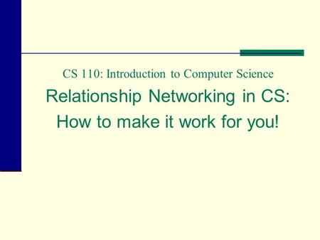 CS 110: Introduction to Computer Science Relationship Networking in CS: How to make it work for you!