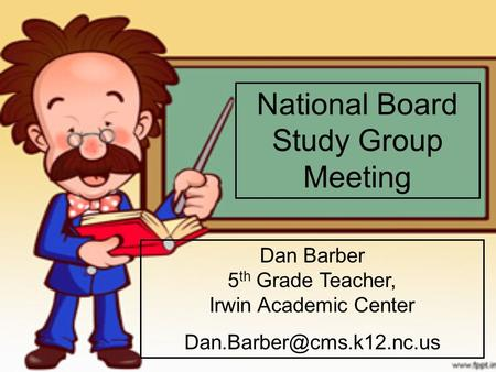 National Board Study Group Meeting Dan Barber 5 th Grade Teacher, Irwin Academic Center