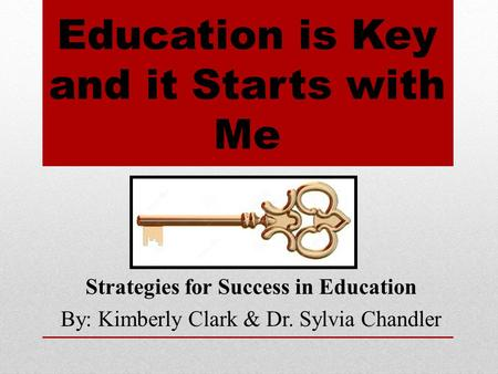 Education is Key and it Starts with Me Strategies for Success in Education By: Kimberly Clark & Dr. Sylvia Chandler.
