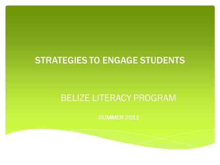 STRATEGIES TO ENGAGE STUDENTS BELIZE LITERACY PROGRAM SUMMER 2011.