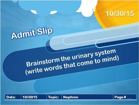 Brainstorm the urinary system (write words that come to mind) 10/30/15 Date:10/30/15Topic:NephronPage # ___.