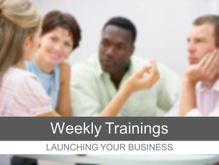 LAUNCHING YOUR BUSINESS Weekly Trainings. MINDSET Getting Started.