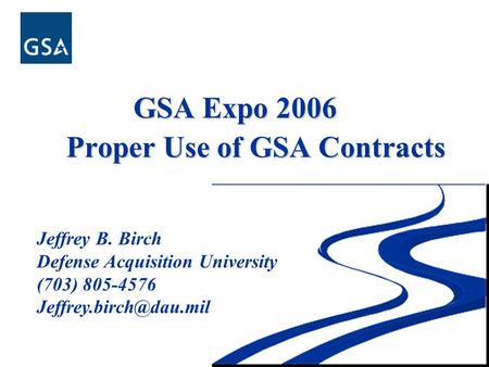 GSA Expo 2006 GSA Expo 2006 Proper Use of GSA Contracts Jeffrey B. Birch Defense Acquisition University (703) 805-4576