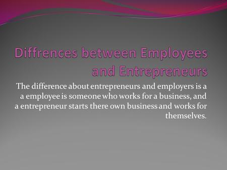 The difference about entrepreneurs and employers is a a employee is someone who works for a business, and a entrepreneur starts there own business and.