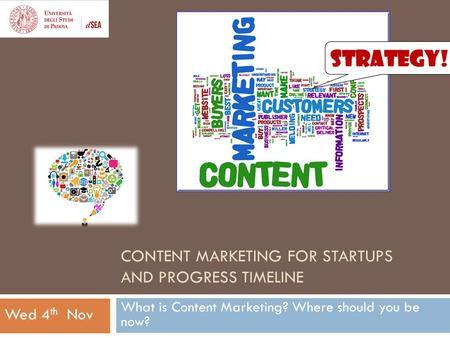 CONTENT MARKETING FOR STARTUPS AND PROGRESS TIMELINE What is Content Marketing? Where should you be now? Wed 4 th Nov.