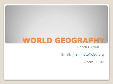 WORLD GEOGRAPHY Coach HAMMETT   Room: E107.