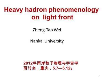 Heavy hadron phenomenology on light front Zheng-Tao Wei Nankai University 1 2012 年两岸粒子物理与宇宙学 研讨会,重庆, 5.7—5.12 。