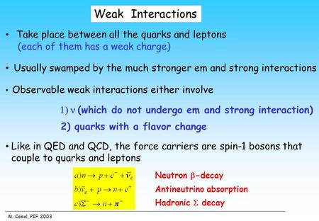 M. Cobal, PIF 2003 Weak Interactions Take place between all the quarks and leptons (each of them has a weak charge) Usually swamped by the much stronger.