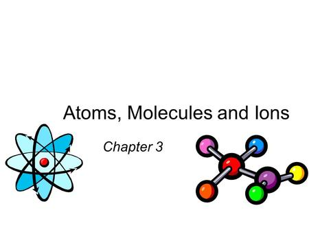 Atoms, Molecules and Ions Chapter 3. Dalton's Atomic Theory (1808) 1. Elements are composed of extremely small particles called atoms. All atoms of a.