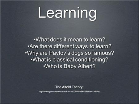 Learning What does it mean to learn? Are there different ways to learn? Why are Pavlov's dogs so famous? What is classical conditioning? Who is Baby Albert?