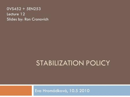 STABILIZATION POLICY Eva Hromádková, 10.5 2010 0VS452 + 5EN253 Lecture 12 Slides by: Ron Cronovich.