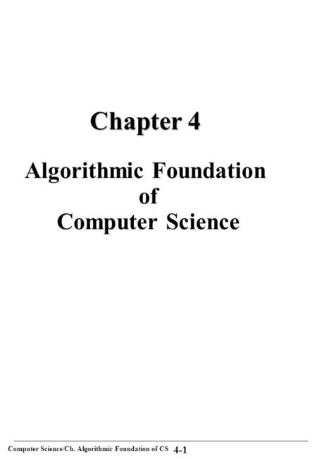 Computer Science/Ch. Algorithmic Foundation of CS 4-1 Chapter 4 Chapter 4 Algorithmic Foundation of Computer Science.
