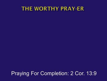 Praying For Completion: 2 Cor. 13:9.  Thoroughly equipped  Completed  Mended  Melded together.