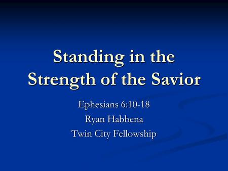 Standing in the Strength of the Savior Ephesians 6:10-18 Ryan Habbena Twin City Fellowship.