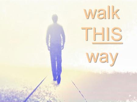 Walk THIS way. ~The WAR of the Walk ~The WAY of the Walk ~The Walk of the Walk.