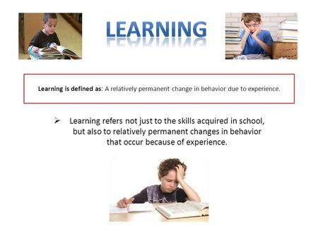 Learning is defined as: A relatively permanent change in behavior due to experience.  Learning refers not just to the skills acquired in school, but also.