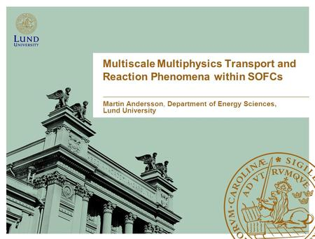 Multiscale Multiphysics Transport and Reaction Phenomena within SOFCs Martin Andersson, Department of Energy Sciences, Lund University.
