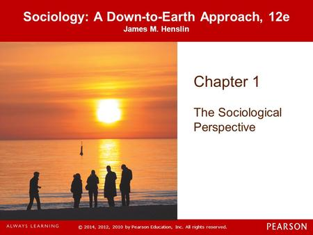 © 2014, 2012, 2010 by Pearson Education, Inc. All rights reserved. Sociology: A Down-to-Earth Approach, 12e James M. Henslin Chapter 1 The Sociological.