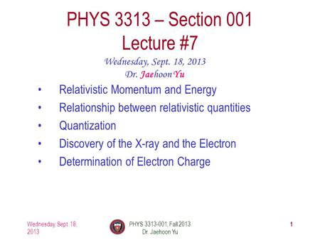 1 PHYS 3313 – Section 001 Lecture #7 Wednesday, Sept. 18, 2013 Dr. Jaehoon Yu Relativistic Momentum and Energy Relationship between relativistic quantities.