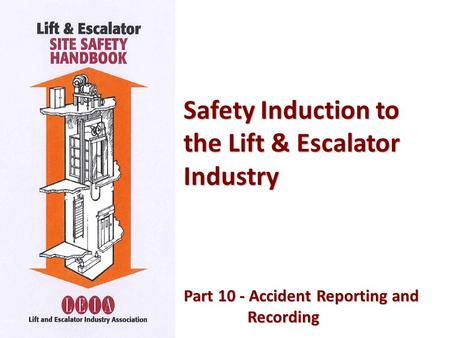 Safety Induction to the Lift & Escalator Industry Part 10 - Accident Reporting and Part 10 - Accident Reporting andRecording.