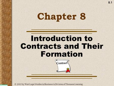 8.1 Chapter 8 Introduction to Contracts and Their Formation Contract © 2003 by West Legal Studies in Business/A Division of Thomson Learning.