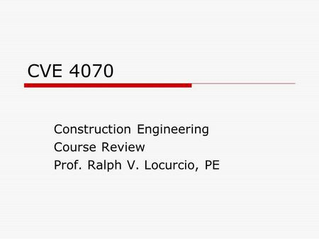CVE 4070 Construction Engineering Course Review Prof. Ralph V. Locurcio, PE.