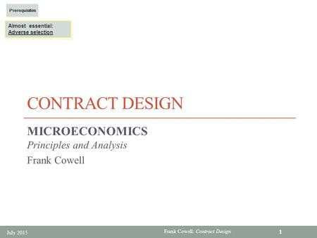 Frank Cowell: Contract Design CONTRACT DESIGN MICROECONOMICS Principles and Analysis Frank Cowell July 2015 1 Almost essential: Adverse selection Almost.