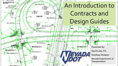 An Introduction to Contracts and Design Guides Presented by: David Lake, P.E. Roadway Designer Nevada Department of Transportation.