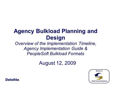 Agency Bulkload Planning and Design Overview of the Implementation Timeline, Agency Implementation Guide & PeopleSoft Bulkload Formats August 12, 2009.