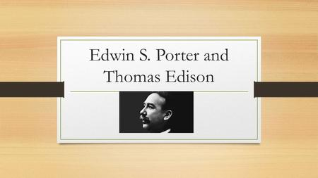 Edwin S. Porter and Thomas Edison. Edwin S. Porter-An American film pioneer He was hired by Thomas Edison to help with the camera equipment and was soon.
