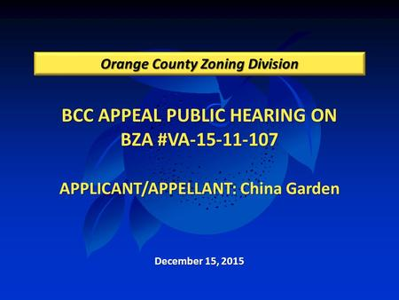 BCC APPEAL PUBLIC HEARING ON BZA #VA-15-11-107 APPLICANT/APPELLANT: China Garden Orange County Zoning Division December 15, 2015.