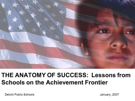THE ANATOMY OF SUCCESS: Lessons from Schools on the Achievement Frontier Detroit Public Schools January, 2007.